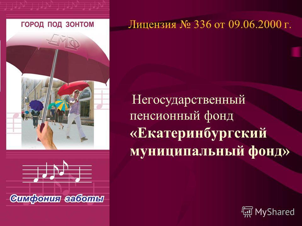 Лицензия 336 от 09.06.2000 г. Негосударственный пенсионный фонд «Екатеринбургский муниципальный фонд»