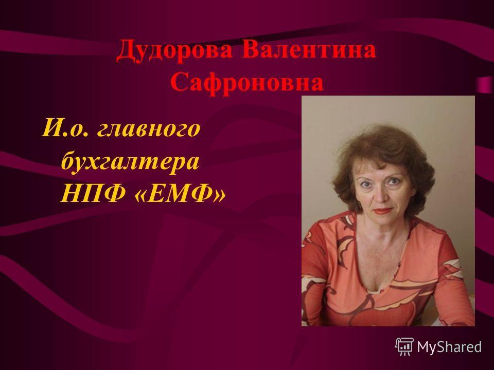 Дудорова Валентина Сафроновна И.о. главного бухгалтера НПФ «ЕМФ»