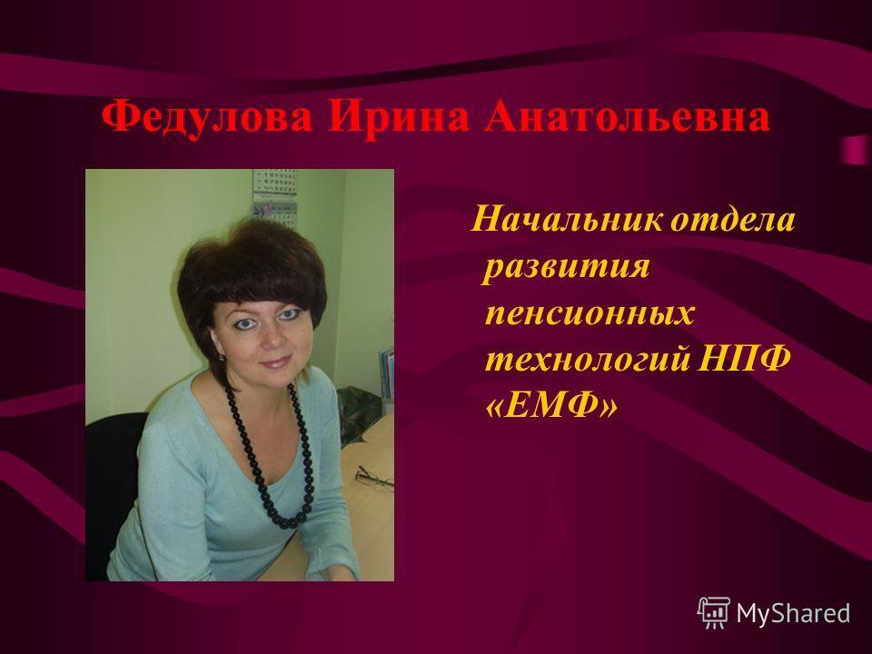 Федулова Ирина Анатольевна Начальник отдела развития пенсионных технологий НПФ «ЕМФ»