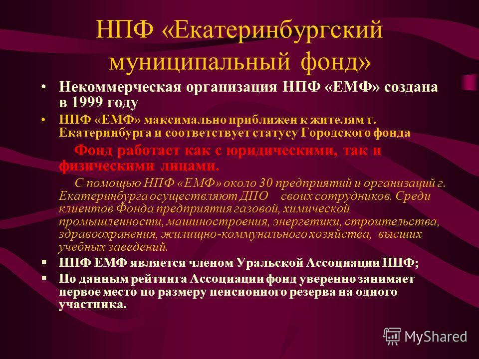 НПФ «Екатеринбургский муниципальный фонд» Некоммерческая организация НПФ «ЕМФ» создана в 1999 году НПФ «ЕМФ» максимально приближен к жителям г. Екатеринбурга и соответствует статусу Городского фонда Фонд работает как с юридическими, так и физическими