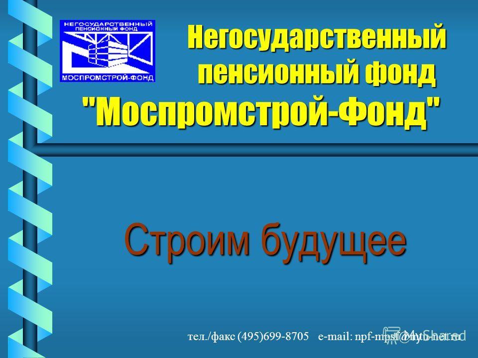 Негосударственный пенсионный фонд Моспромстрой-Фонд Строим будущее тел./факс (495)699-8705 e-mail: npf-mpsf@mtu-net.ru