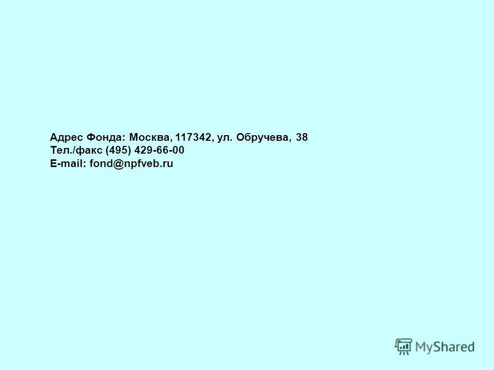 Адрес Фонда: Москва, 117342, ул. Обручева, 38 Тел./факс (495) 429-66-00 E-mail: fond@npfveb.ru