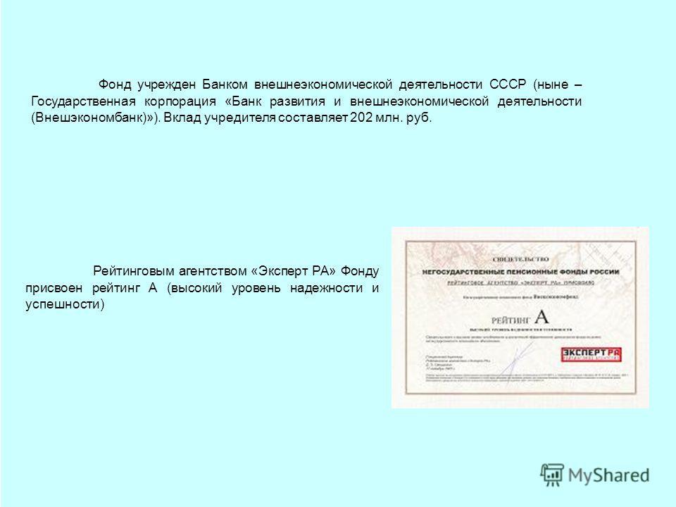Фонд учрежден Банком внешнеэкономической деятельности СССР (ныне – Государственная корпорация «Банк развития и внешнеэкономической деятельности (Внешэкономбанк)»). Вклад учредителя составляет 202 млн. руб. Рейтинговым агентством «Эксперт РА» Фонду пр
