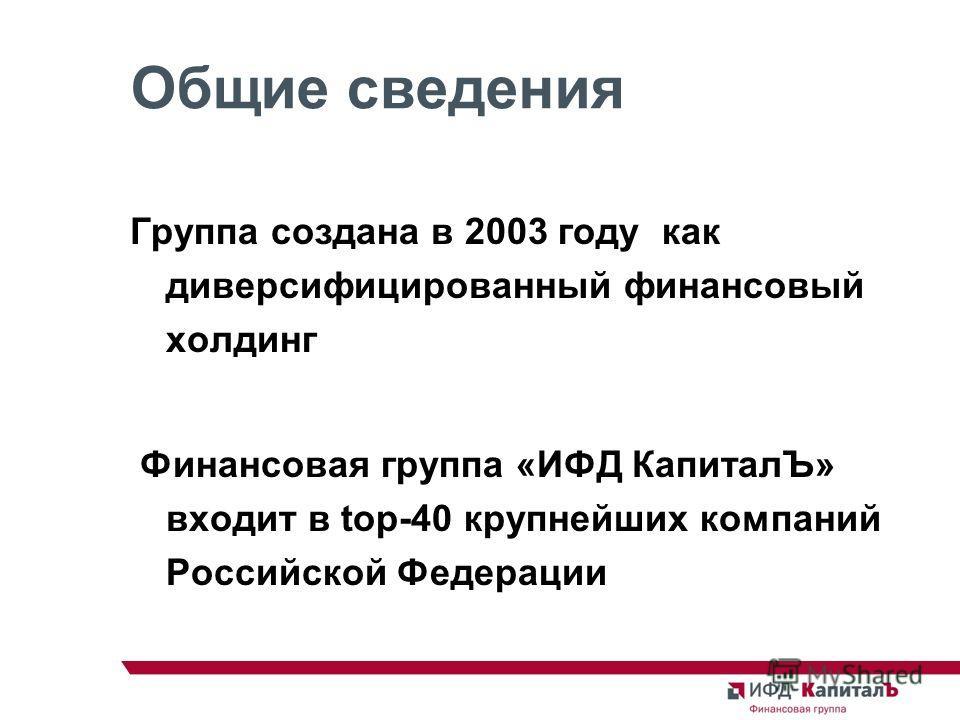 Общие сведения Группа создана в 2003 году как диверсифицированный финансовый холдинг Финансовая группа «ИФД КапиталЪ» входит в top-40 крупнейших компаний Российской Федерации