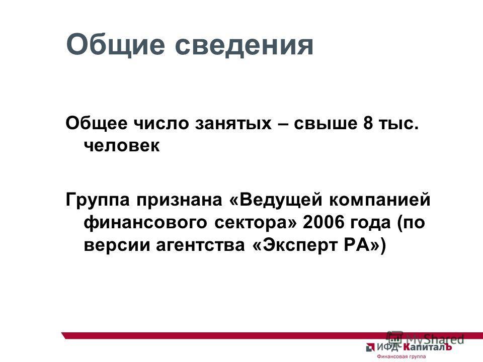 Общие сведения Общее число занятых – свыше 8 тыс. человек Группа признана «Ведущей компанией финансового сектора» 2006 года (по версии агентства «Эксперт РА»)