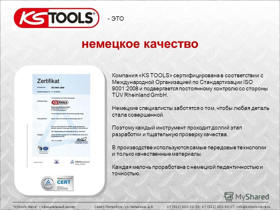 - ЭТО Компания «KS TOOLS» сертифицирована в соответствии с Международной Организацией по Стандартизации ISO 9001:2008 и подвергается постоянному контролю со стороны TÜV Rheinland GmbH. Немецкие специалисты заботятся о том, чтобы любая деталь стала со
