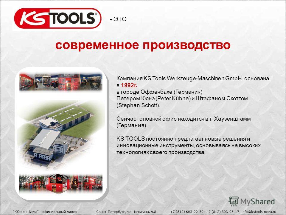 - ЭТО Компания KS Tools Werkzeuge-Maschinen GmbH основана в 1992г. в городе Оффенбахе (Германия) Петером Кюнэ (Peter Kühne) и Штэфаном Скоттом (Stephan Schott). Сейчас головной офис находится в г. Хаузенштамм (Германия). KS TOOLS постоянно предлагает