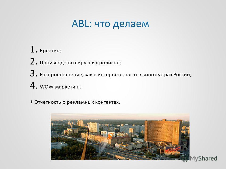 1. Креатив; 2. Производство вирусных роликов; 3. Распространение, как в интернете, так и в кинотеатрах России; 4. WOW-маркетинг. + Отчетность о рекламных контактах. ABL: что делаем