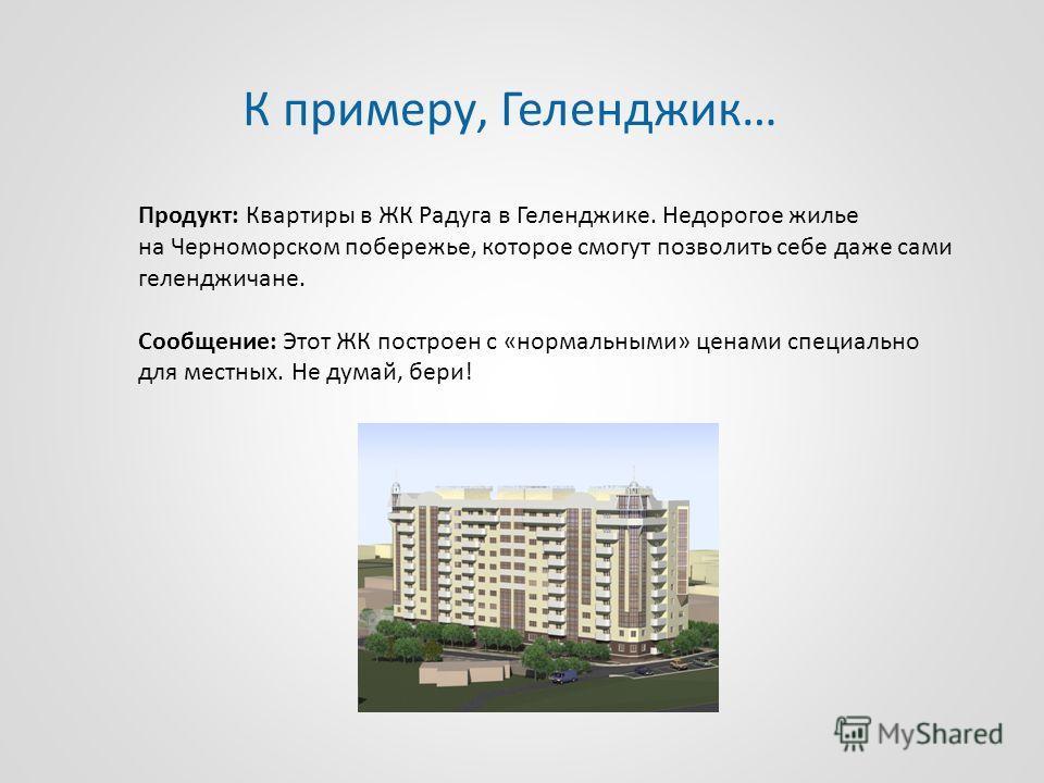 Продукт: Квартиры в ЖК Радуга в Геленджике. Недорогое жилье на Черноморском побережье, которое смогут позволить себе даже сами геленджичане. Сообщение: Этот ЖК построен с «нормальными» ценами специально для местных. Не думай, бери! К примеру, Гелендж