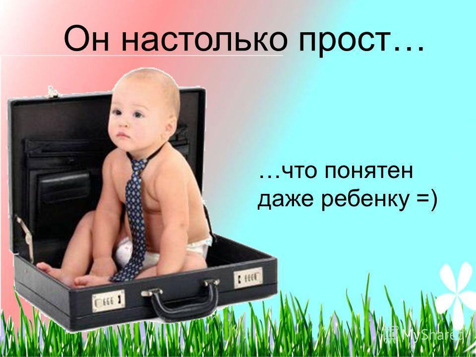 Он настолько прост… …что понятен даже ребенку =)