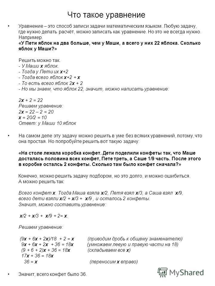 Что такое уравнение Уравнение – это способ записи задачи математическим языком. Любую задачу, где нужно делать расчёт, можно записать как уравнение. Но это не всегда нужно. Например. «У Пети яблок на два больше, чем у Маши, а всего у них 22 яблока. С
