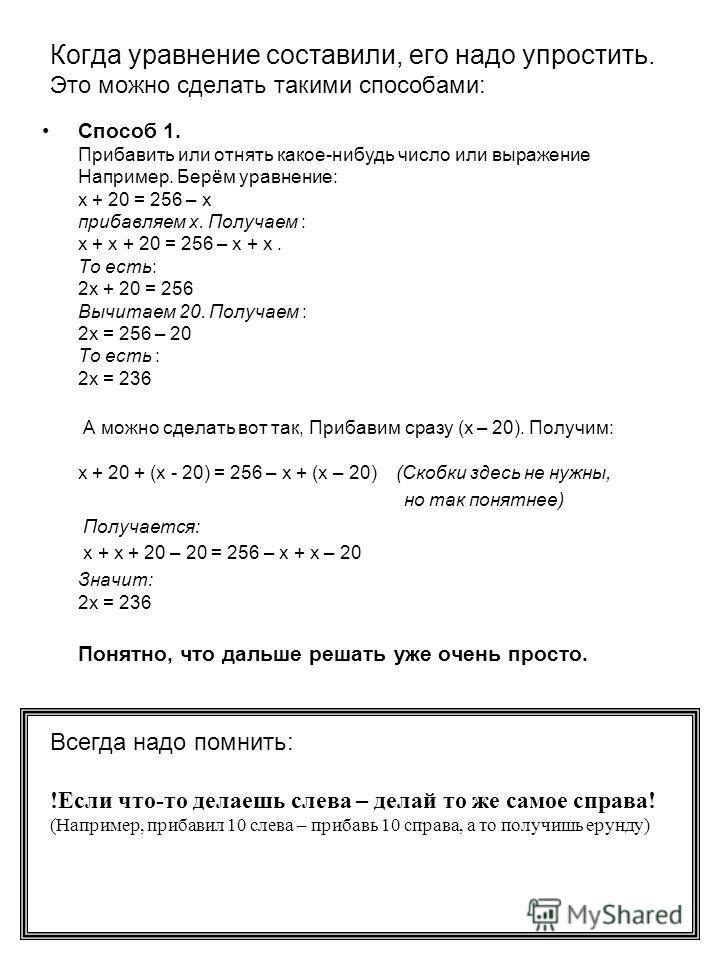 Когда уравнение составили, его надо упростить. Это можно сделать такими способами: Способ 1. Прибавить или отнять какое-нибудь число или выражение Например. Берём уравнение: х + 20 = 256 – х прибавляем х. Получаем : х + х + 20 = 256 – х + х. То есть: