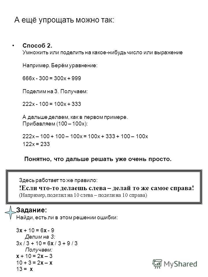 А ещё упрощать можно так: Способ 2. Умножить или поделить на какое-нибудь число или выражение Например. Берём уравнение: 666х - 300 = 300х + 999 Поделим на 3. Получаем: 222х - 100 = 100х + 333 А дальше делаем, как в первом примере. Прибавляем (100 –