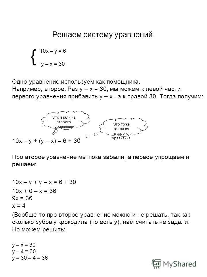 Одно уравнение используем как помощника. Например, второе. Раз у – х = 30, мы можем к левой части первого уравнения прибавить у – х, а к правой 30. Тогда получим: 10х – у + (у – х) = 6 + 30 Про второе уравнение мы пока забыли, а первое упрощаем и реш