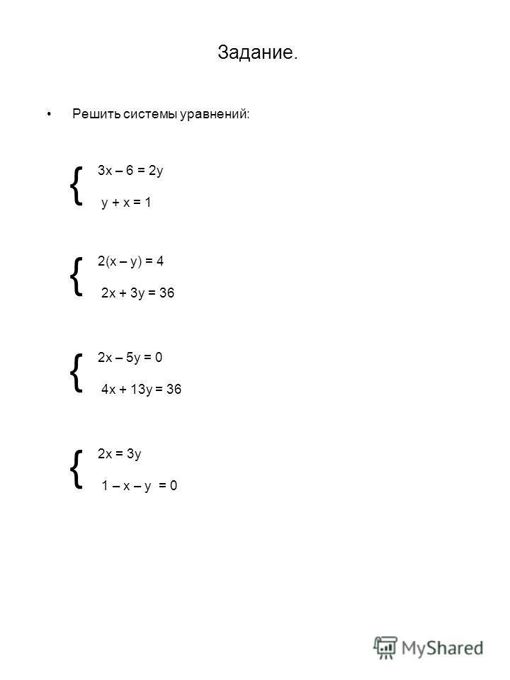 Задание. Решить системы уравнений: 3х – 6 = 2у у + х = 1 { { { { 2(х – у) = 4 2х + 3у = 36 2х – 5у = 0 4х + 13у = 36 2х = 3у 1 – х – у = 0