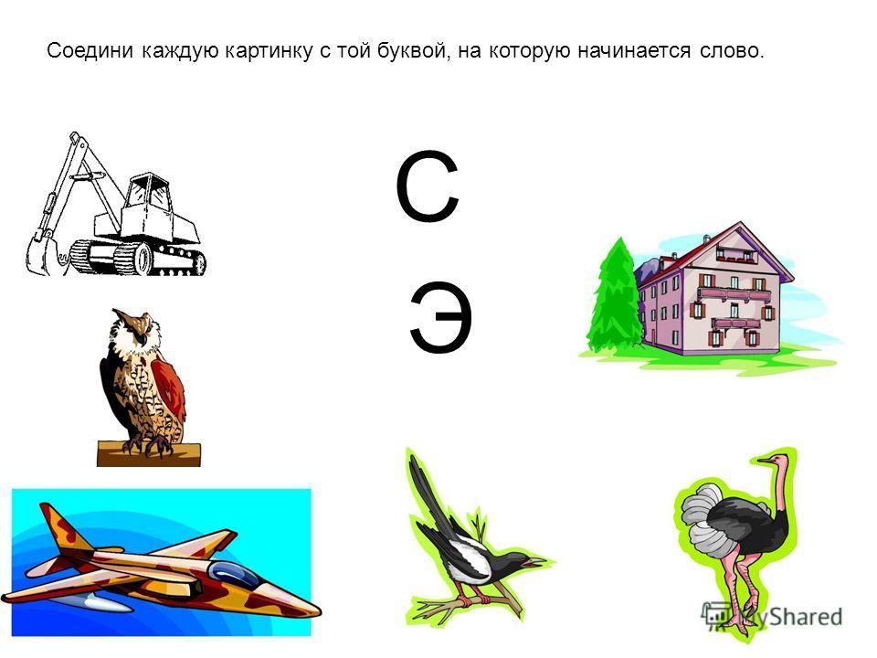Соедини каждую картинку с той буквой, на которую начинается слово. C Э