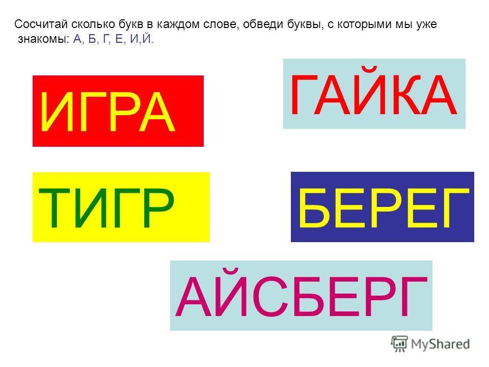 Сосчитай сколько букв в каждом слове, обведи буквы, с которыми мы уже знакомы: А, Б, Г, Е, И,Й. ИГРА ГАЙКА ТИГР БЕРЕГ АЙСБЕРГ