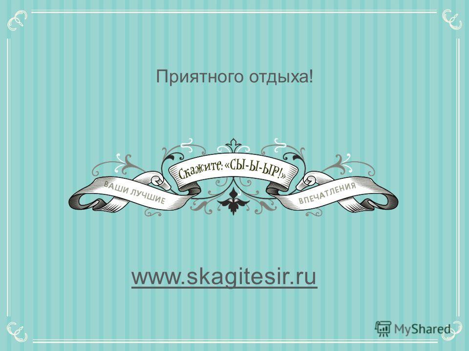 Приятного отдыха! www.skagitesir.ru