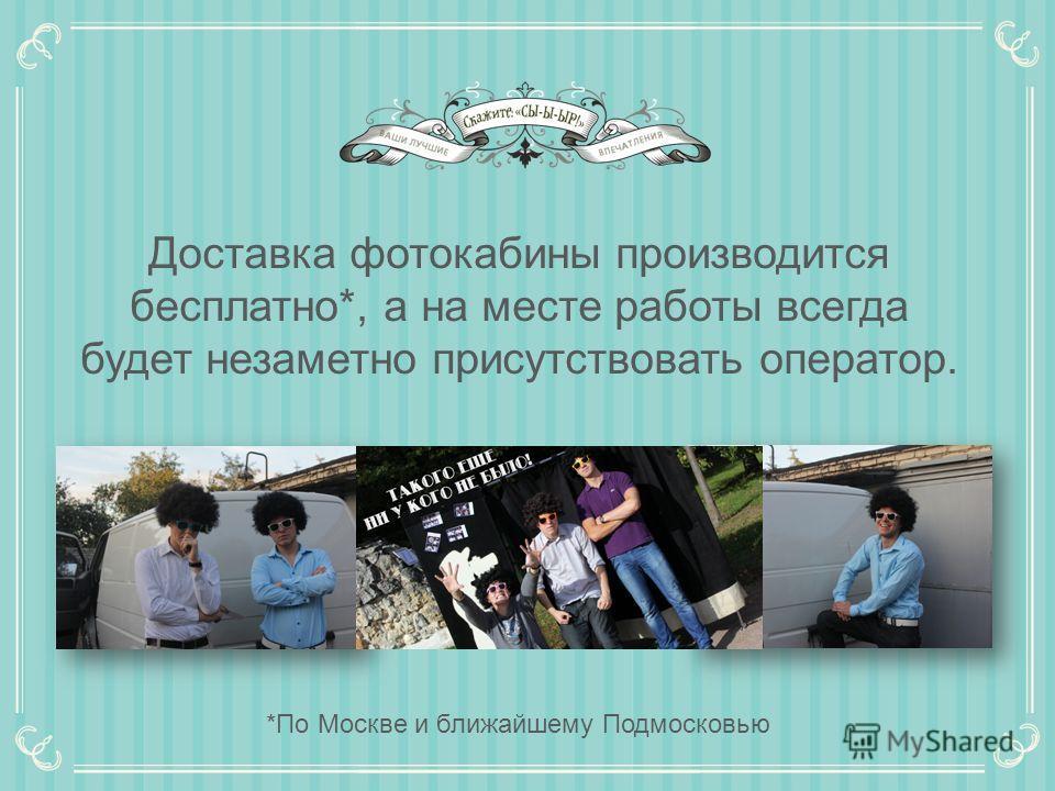 Доставка фотокабины производится бесплатно*, а на месте работы всегда будет незаметно присутствовать оператор. *По Москве и ближайшему Подмосковью