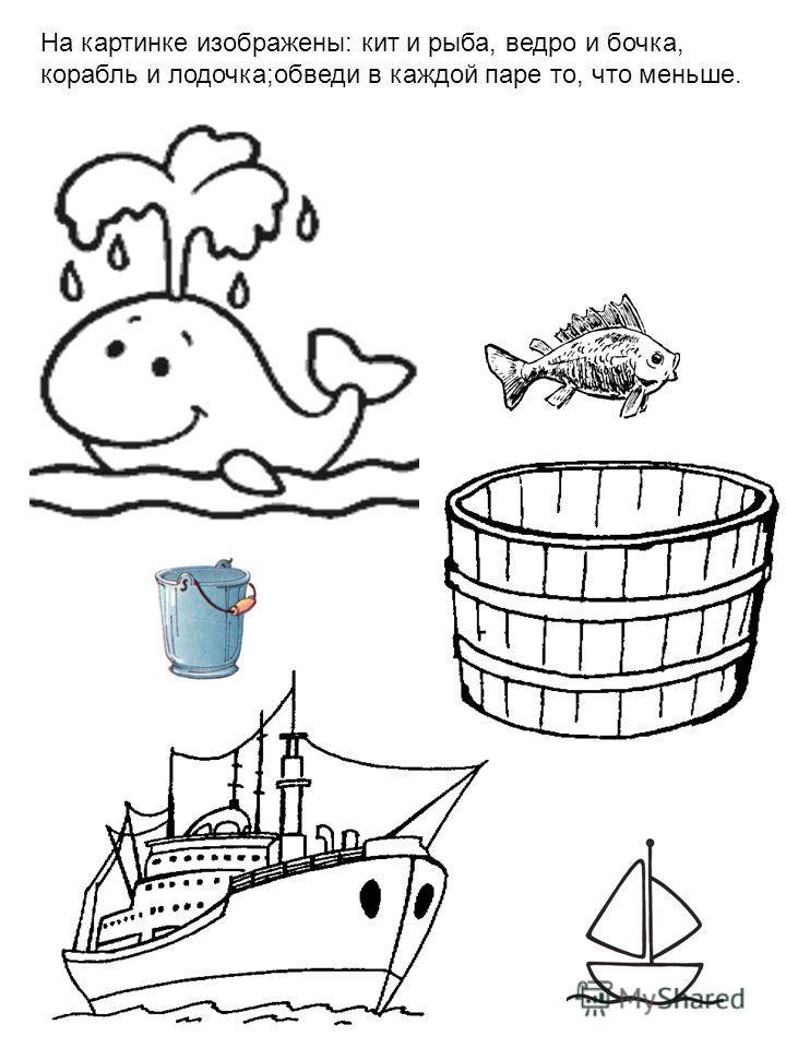 На картинке изображены: кит и рыба, ведро и бочка, корабль и лодочка;обведи в каждой паре то, что меньше.