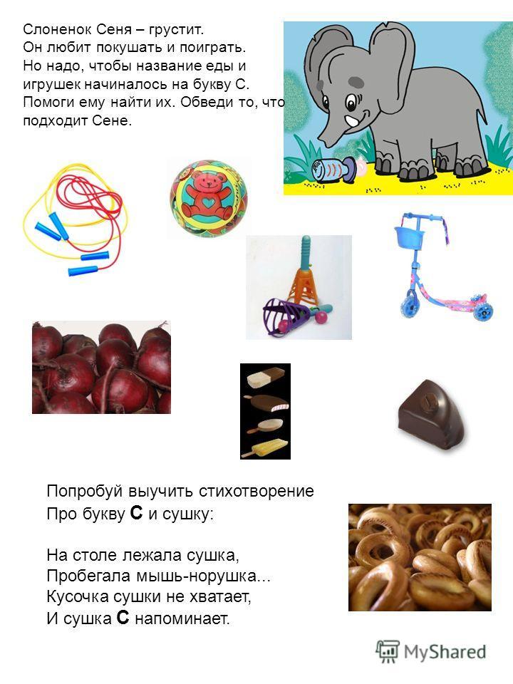 Слоненок Сеня – грустит. Он любит покушать и поиграть. Но надо, чтобы название еды и игрушек начиналось на букву С. Помоги ему найти их. Обведи то, что подходит Сене. Попробуй выучить стихотворение Про букву С и сушку: На столе лежала сушка, Пробегал