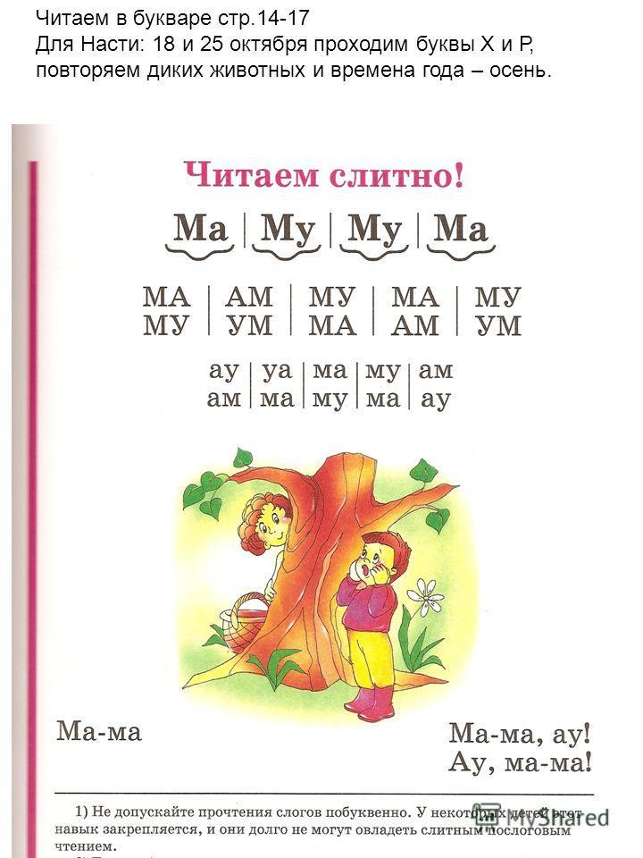 Читаем в букваре стр.14-17 Для Насти: 18 и 25 октября проходим буквы Х и Р, повторяем диких животных и времена года – осень.