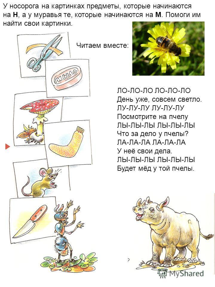 У носорога на картинках предметы, которые начинаются на Н, а у муравья те, которые начинаются на М. Помоги им найти свои картинки. ЛО-ЛО-ЛО День уже, совсем светло. ЛУ-ЛУ-ЛУ Посмотрите на пчелу ЛЫ-ЛЫ-ЛЫ Что за дело у пчелы? ЛА-ЛА-ЛА У неё свои дела.