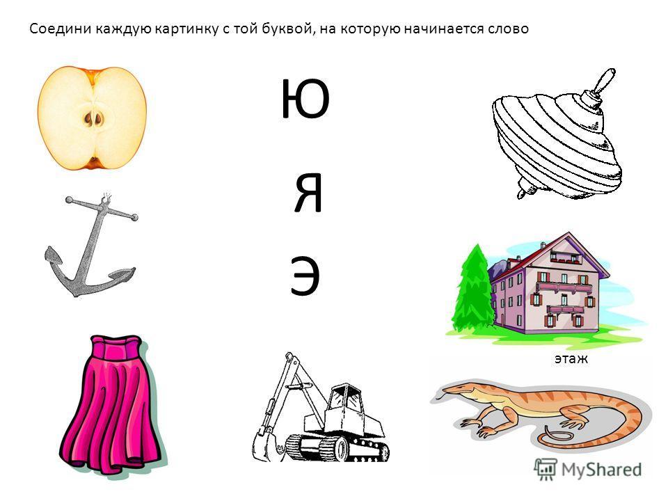 Я Соедини каждую картинку с той буквой, на которую начинается слово Ю этаж Э