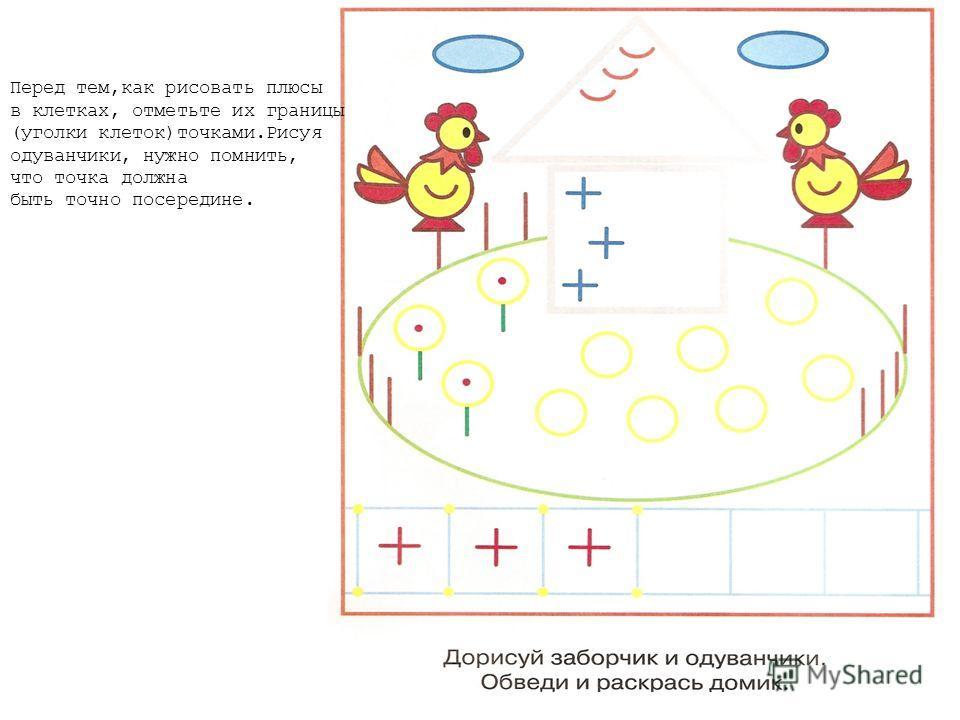 Перед тем,как рисовать плюсы в клетках, отметьте их границы (уголки клеток)точками.Рисуя одуванчики, нужно помнить, что точка должна быть точно посередине.