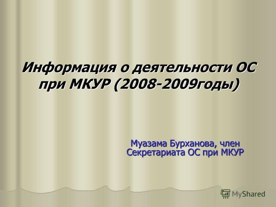 Информация о деятельности ОС при МКУР (2008-2009годы) Муазама Бурханова, член Секретариата ОС при МКУР
