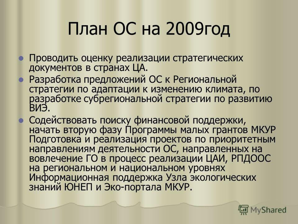 План ОС на 2009год Проводить оценку реализации стратегических документов в странах ЦА. Разработка предложений ОС к Региональной стратегии по адаптации к изменению климата, по разработке субрегиональной стратегии по развитию ВИЭ. Содействовать поиску
