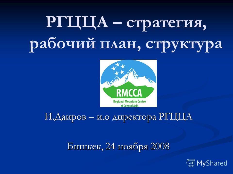 РГЦЦА – стратегия, рабочий план, структура И.Даиров – и.о директора РГЦЦА Бишкек, 24 ноября 2008