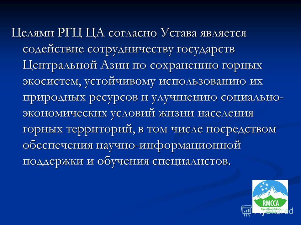 Целями РГЦ ЦА согласно Устава является содействие сотрудничеству государств Центральной Азии по сохранению горных экосистем, устойчивому использованию их природных ресурсов и улучшению социально- экономических условий жизни населения горных территори