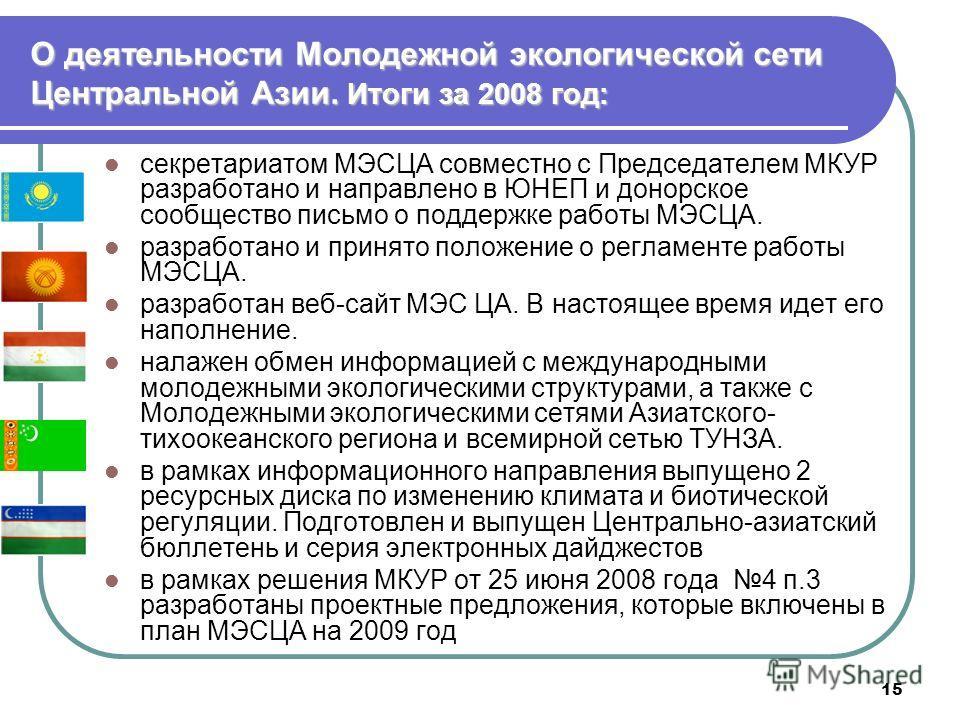 15 О деятельности Молодежной экологической сети Центральной Азии. Итоги за 2008 год: секретариатом МЭСЦА совместно с Председателем МКУР разработано и направлено в ЮНЕП и донорское сообщество письмо о поддержке работы МЭСЦА. разработано и принято поло