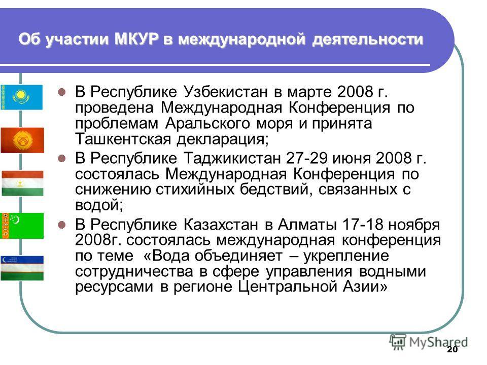 20 Об участии МКУР в международной деятельности В Республике Узбекистан в марте 2008 г. проведена Международная Конференция по проблемам Аральского моря и принята Ташкентская декларация; В Республике Таджикистан 27-29 июня 2008 г. состоялась Междунар
