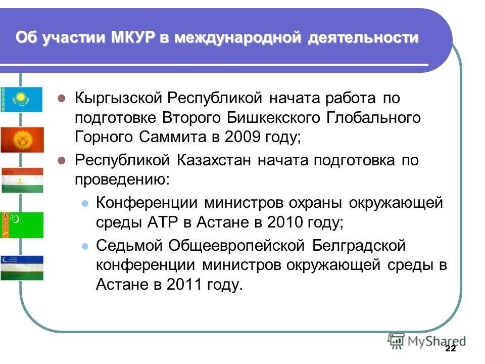 22 Кыргызской Республикой начата работа по подготовке Второго Бишкекского Глобального Горного Саммита в 2009 году; Республикой Казахстан начата подготовка по проведению: Конференции министров охраны окружающей среды АТР в Астане в 2010 году; Седьмой