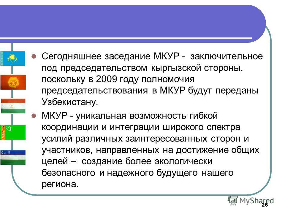 26 Сегодняшнее заседание МКУР - заключительное под председательством кыргызской стороны, поскольку в 2009 году полномочия председательствования в МКУР будут переданы Узбекистану. МКУР - уникальная возможность гибкой координации и интеграции широкого