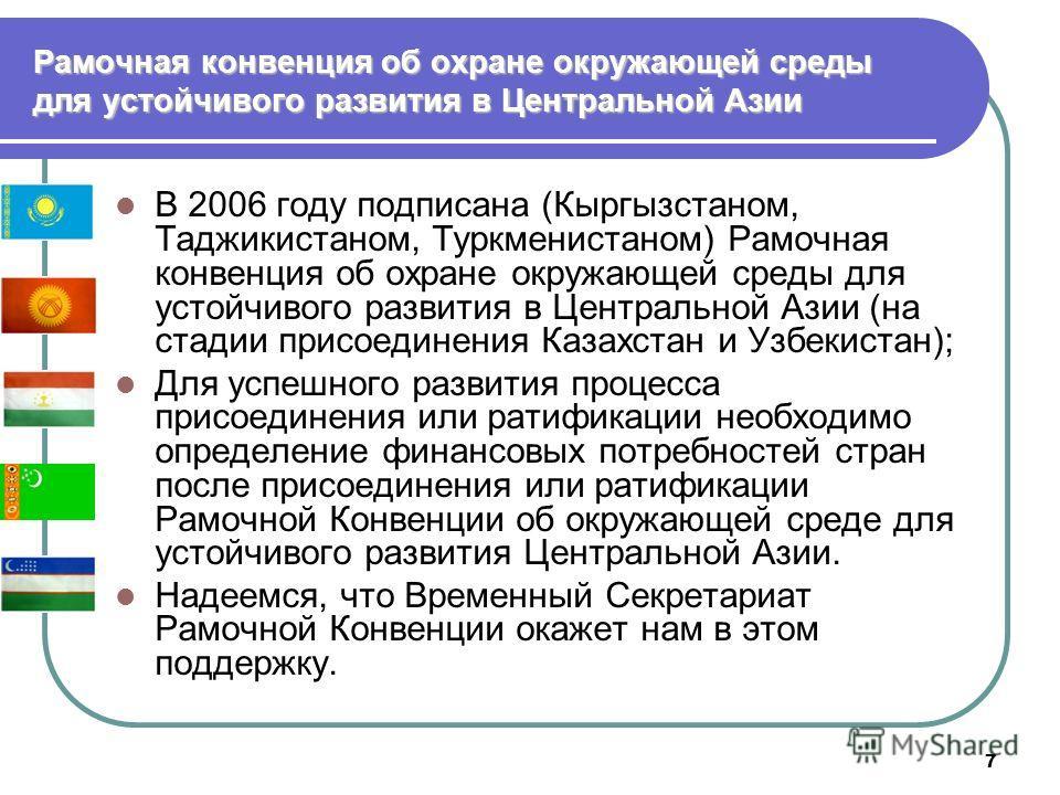 7 Рамочная конвенция об охране окружающей среды для устойчивого развития в Центральной Азии В 2006 году подписана (Кыргызстаном, Таджикистаном, Туркменистаном) Рамочная конвенция об охране окружающей среды для устойчивого развития в Центральной Азии