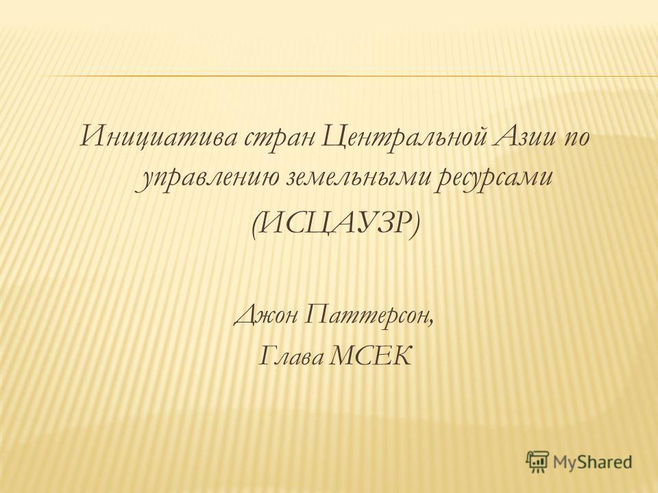 Инициатива стран Центральной Азии по управлению земельными ресурсами (ИСЦАУЗР) Джон Паттерсон, Глава МСЕК