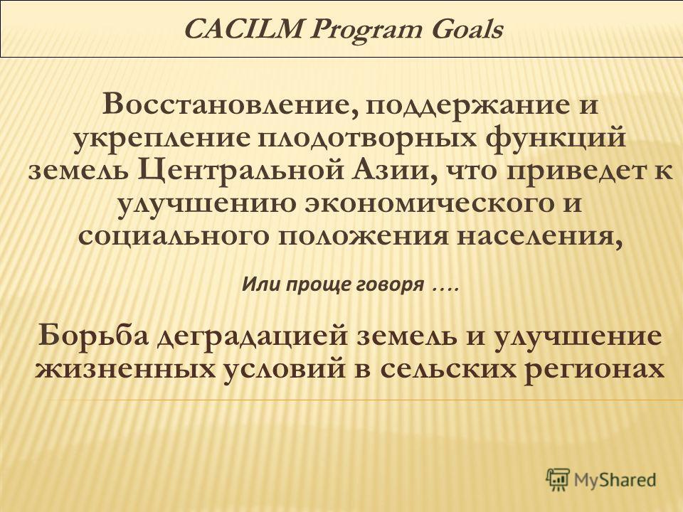 CACILM Program Goals Восстановление, поддержание и укрепление плодотворных функций земель Центральной Азии, что приведет к улучшению экономического и социального положения населения, Или проще говоря …. Борьба деградацией земель и улучшение жизненных
