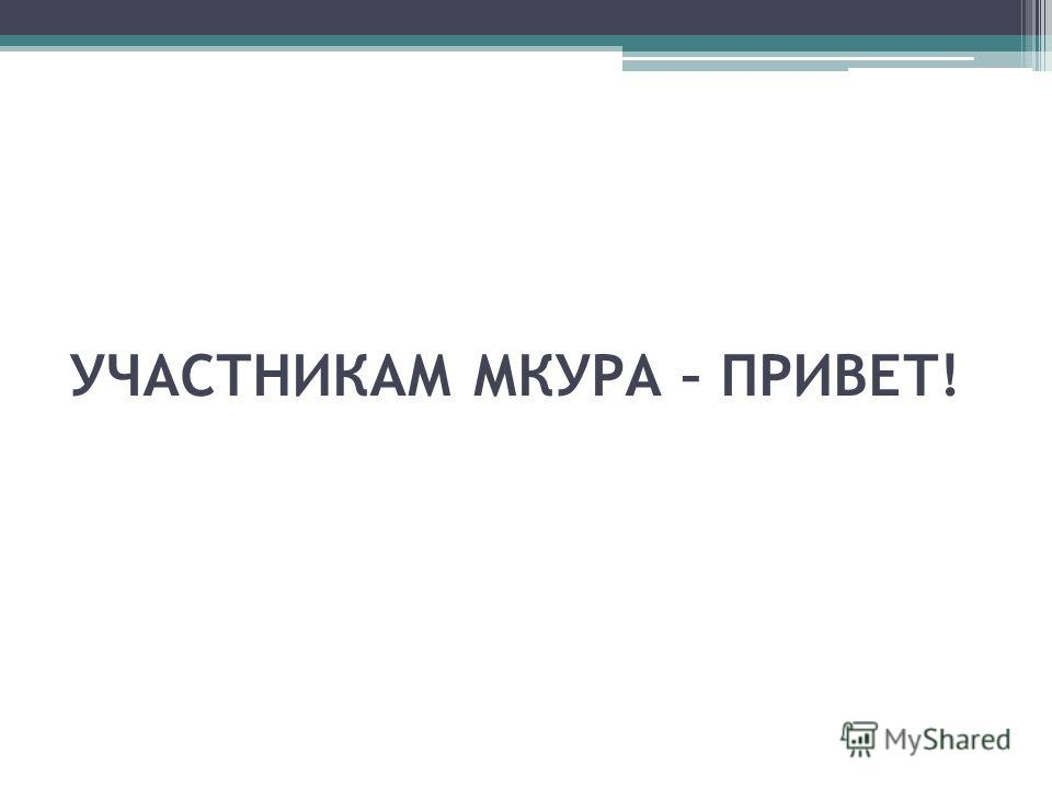 УЧАСТНИКАМ МКУРА – ПРИВЕТ!