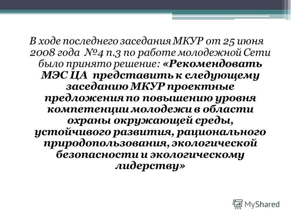 В ходе последнего заседания МКУР от 25 июня 2008 года 4 п.3 по работе молодежной Сети было принято решение: «Рекомендовать МЭС ЦА представить к следующему заседанию МКУР проектные предложения по повышению уровня компетенции молодежи в области охраны