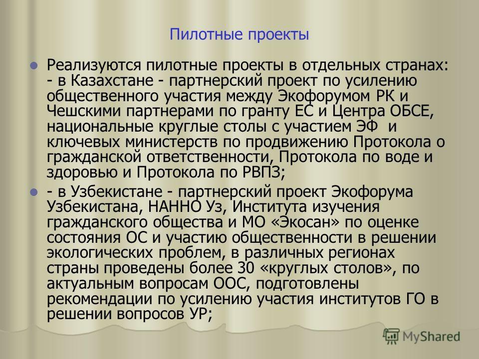 Пилотные проекты Реализуются пилотные проекты в отдельных странах: - в Казахстане - партнерский проект по усилению общественного участия между Экофорумом РК и Чешскими партнерами по гранту ЕС и Центра ОБСЕ, национальные круглые столы с участием ЭФ и