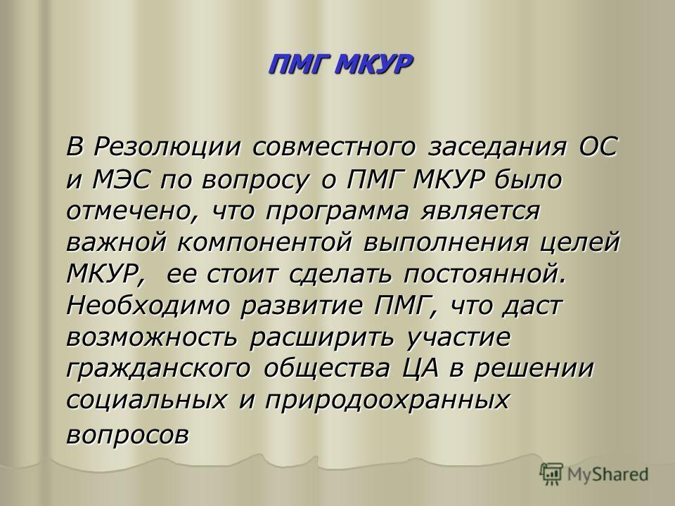 ПМГ МКУР В Резолюции совместного заседания ОС и МЭС по вопросу о ПМГ МКУР было отмечено, что программа является важной компонентой выполнения целей МКУР, ее стоит сделать постоянной. Необходимо развитие ПМГ, что даст возможность расширить участие гра