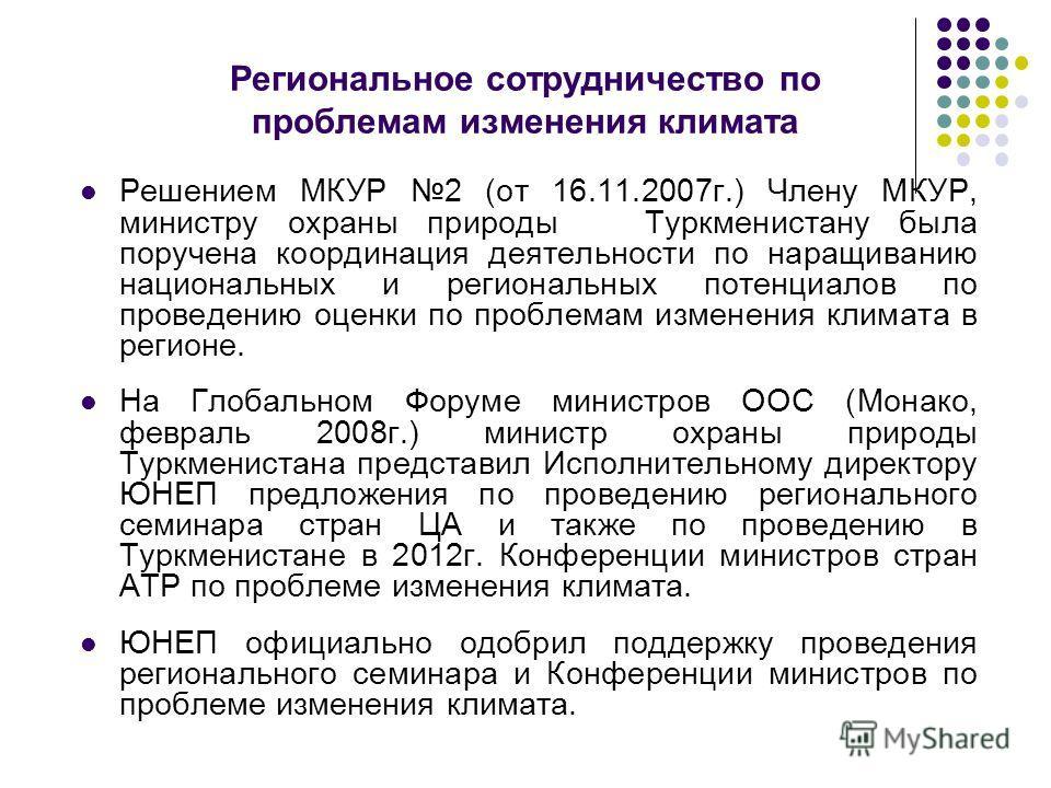 Региональное сотрудничество по проблемам изменения климата Решением МКУР 2 (от 16.11.2007г.) Члену МКУР, министру охраны природы Туркменистану была поручена координация деятельности по наращиванию национальных и региональных потенциалов по проведению