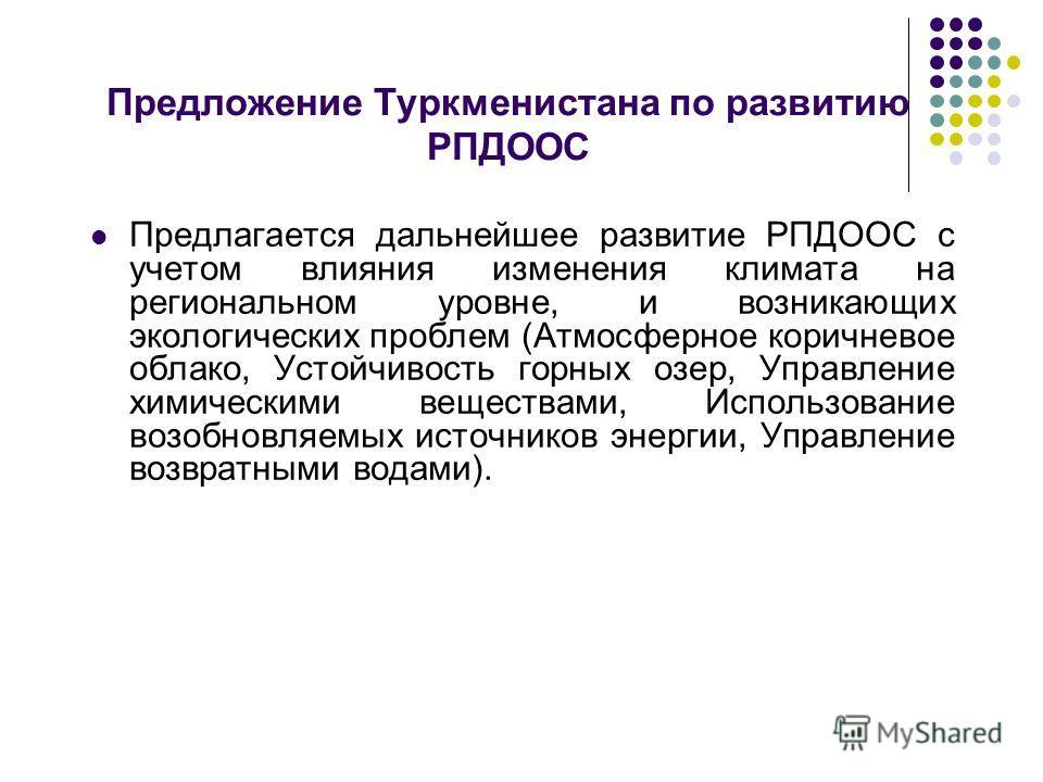 Предложение Туркменистана по развитию РПДООС Предлагается дальнейшее развитие РПДООС с учетом влияния изменения климата на региональном уровне, и возникающих экологических проблем (Атмосферное коричневое облако, Устойчивость горных озер, Управление х