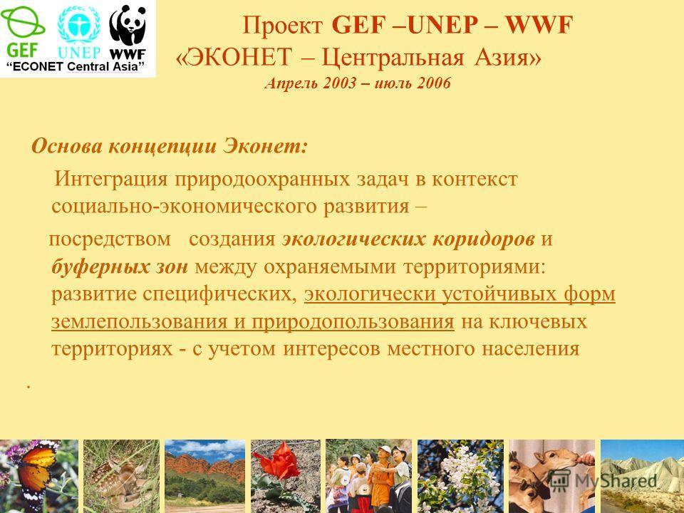 Проект GEF –UNEP – WWF «ЭКОНЕТ – Центральная Азия» Апрель 2003 – июль 2006 Основа концепции Эконет: Интеграция природоохранных задач в контекст социально-экономического развития – посредством создания экологических коридоров и буферных зон между охра