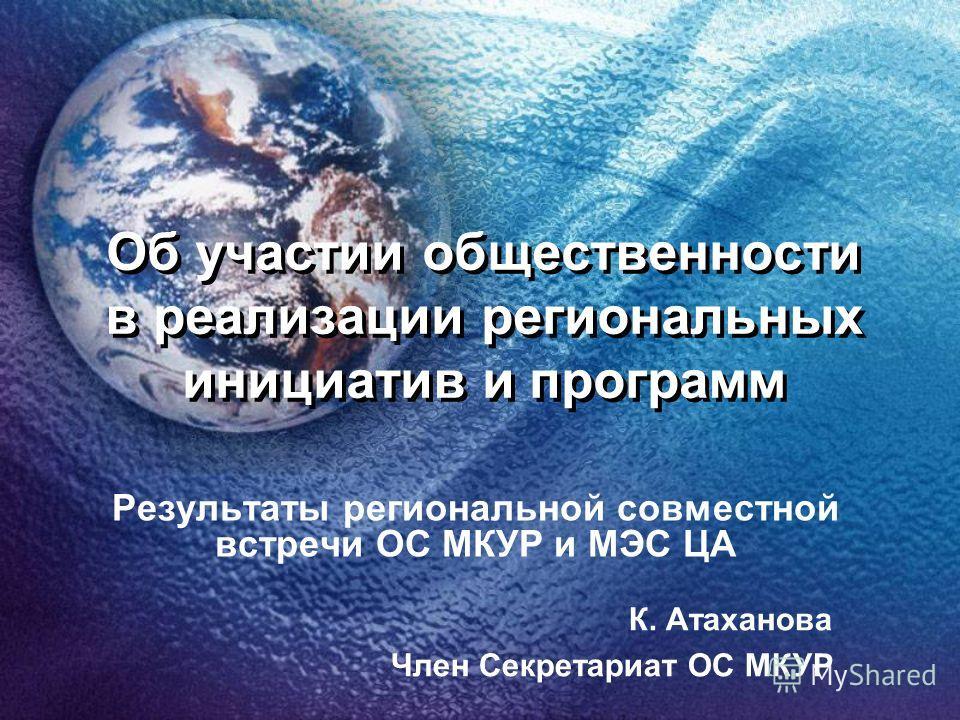 Об участии общественности в реализации региональных инициатив и программ Результаты региональной совместной встречи ОС МКУР и МЭС ЦА К. Атаханова Член Секретариат ОС МКУР