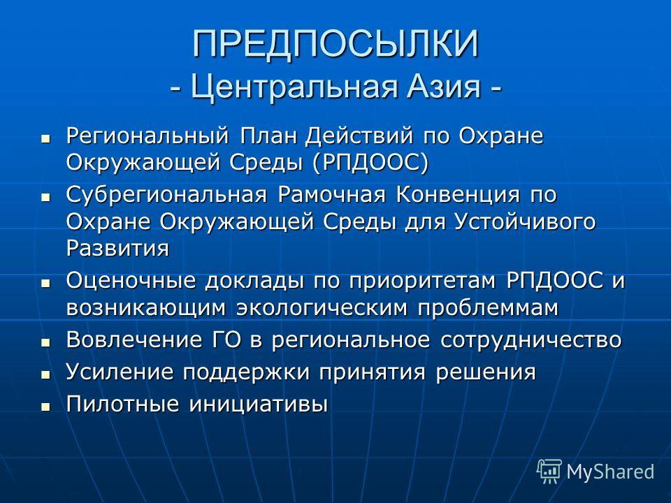 ПРЕДПОСЫЛКИ - Центральная Азия - Региональный План Действий по Охране Окружающей Среды (РПДООС) Региональный План Действий по Охране Окружающей Среды (РПДООС) Субрегиональная Рамочная Конвенция по Охране Окружающей Среды для Устойчивого Развития Субр