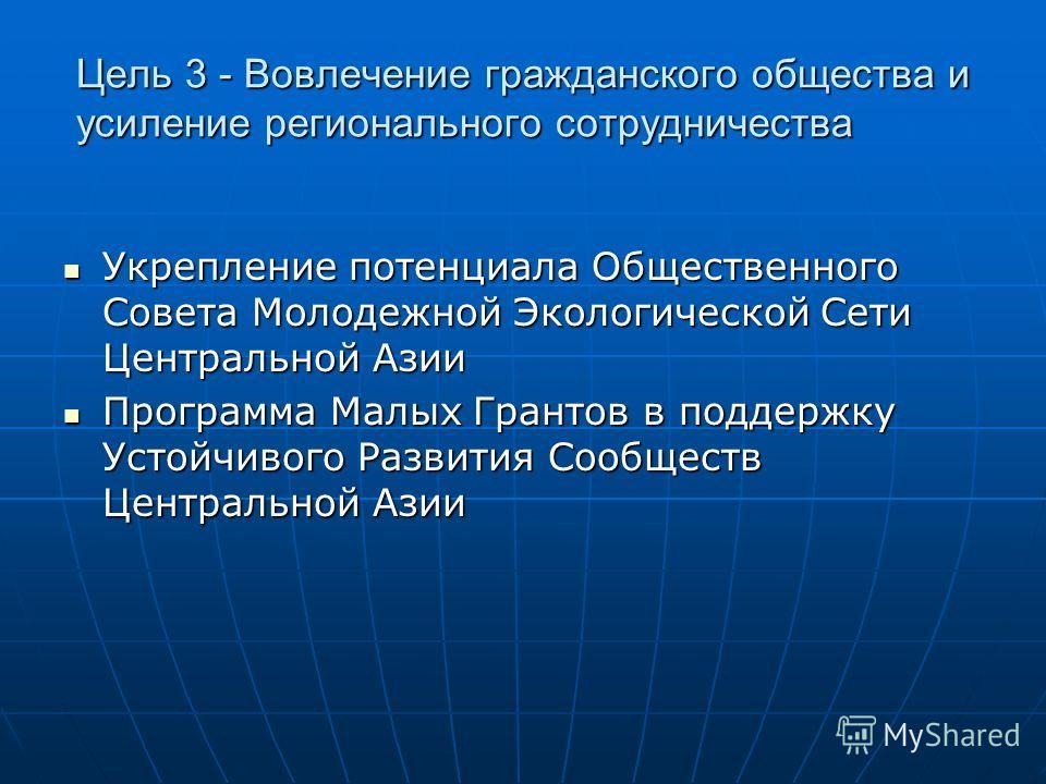 Цель 3 - Вовлечение гражданского общества и усиление регионального сотрудничества Укрепление потенциала Общественного Совета Молодежной Экологической Сети Центральной Азии Укрепление потенциала Общественного Совета Молодежной Экологической Сети Центр